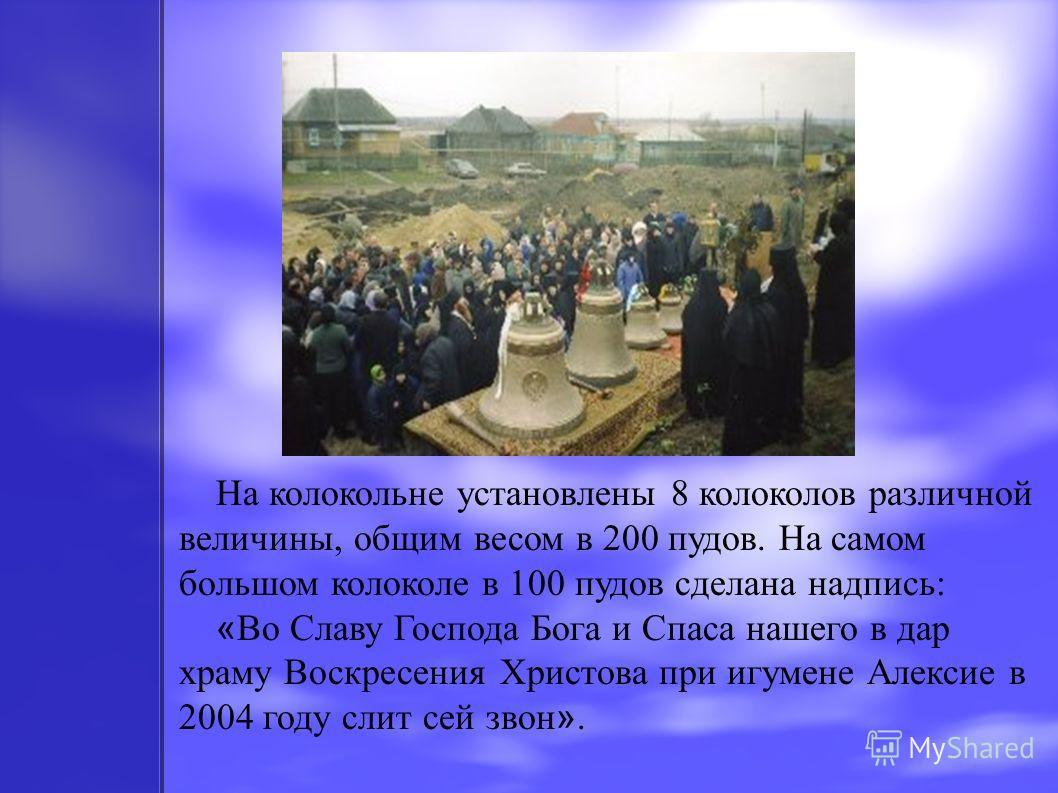 На колокольне установлены 8 колоколов различной величины, общим весом в 200 пудов. На самом большом колоколе в 100 пудов сделана надпись: « Во Славу Господа Бога и Спаса нашего в дар храму Воскресения Христова при игумене Алексие в 2004 году слит сей