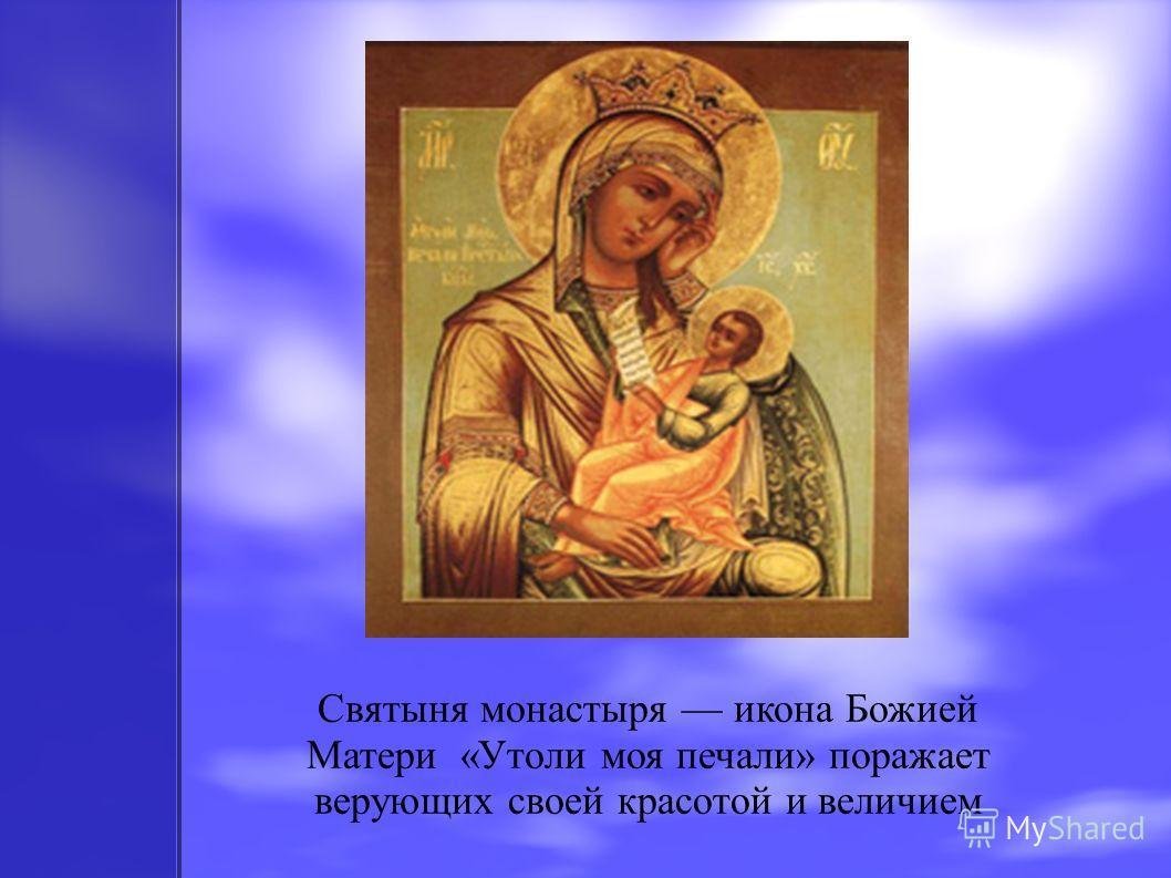 Святыня монастыря икона Божией Матери «Утоли моя печали» поражает верующих своей красотой и величием