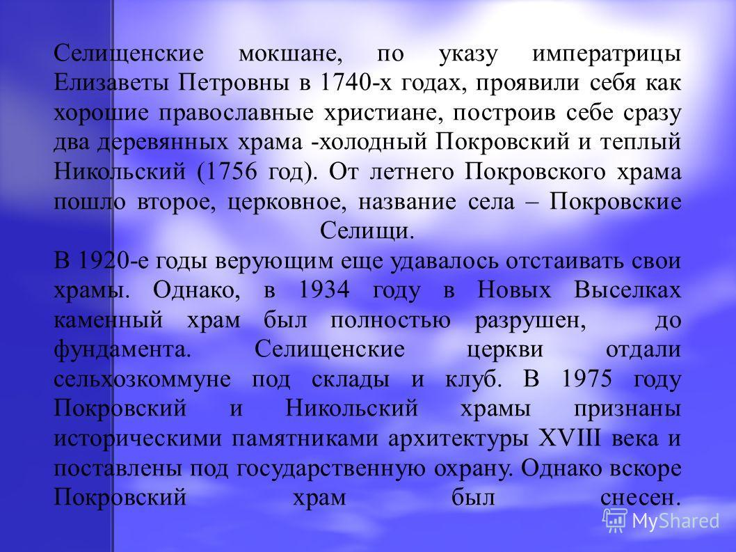 Селищенские мокшане, по указу императрицы Елизаветы Петровны в 1740-х годах, проявили себя как хорошие православные христиане, построив себе сразу два деревянных храма -холодный Покровский и теплый Никольский (1756 год). От летнего Покровского храма