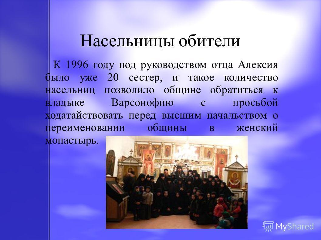 Насельницы обители К 1996 году под руководством отца Алексия было уже 20 сестер, и такое количество насельниц позволило общине обратиться к владыке Варсонофию с просьбой ходатайствовать перед высшим начальством о переименовании общины в женский монас