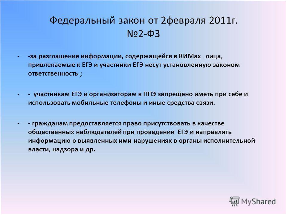Федеральный закон от 2февраля 2011г. 2-ФЗ --за разглашение информации, содержащейся в КИМах лица, привлекаемые к ЕГЭ и участники ЕГЭ несут установленную законом ответственность ; -- участникам ЕГЭ и организаторам в ППЭ запрещено иметь при себе и испо
