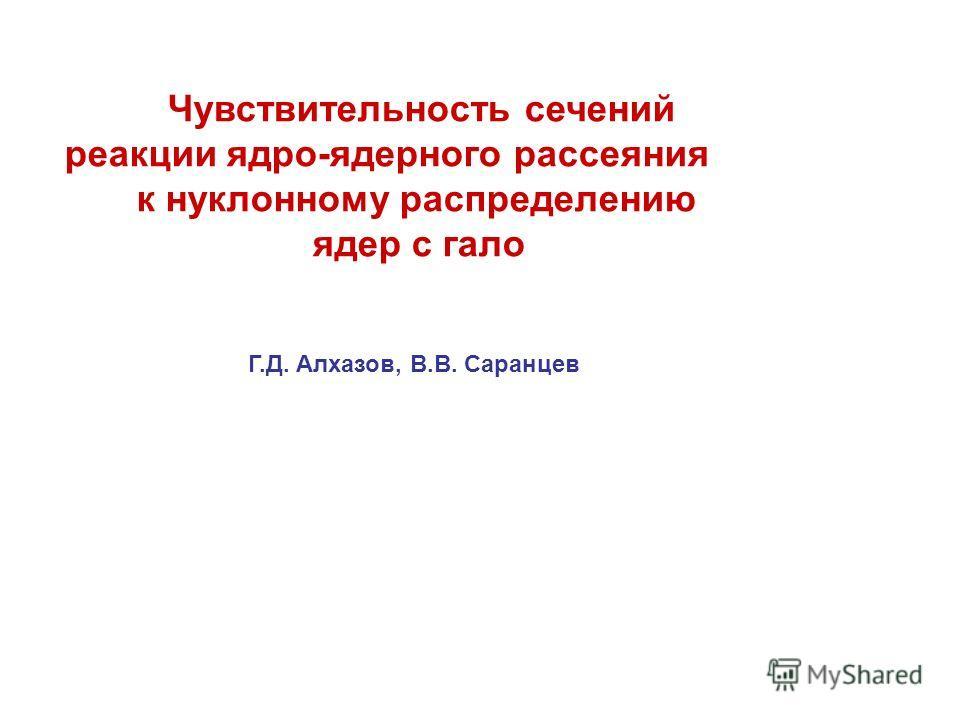 Чувствительность сечений реакции ядро-ядерного рассеяния к нуклонному распределению ядер с гало Г.Д. Алхазов, В.В. Саранцев