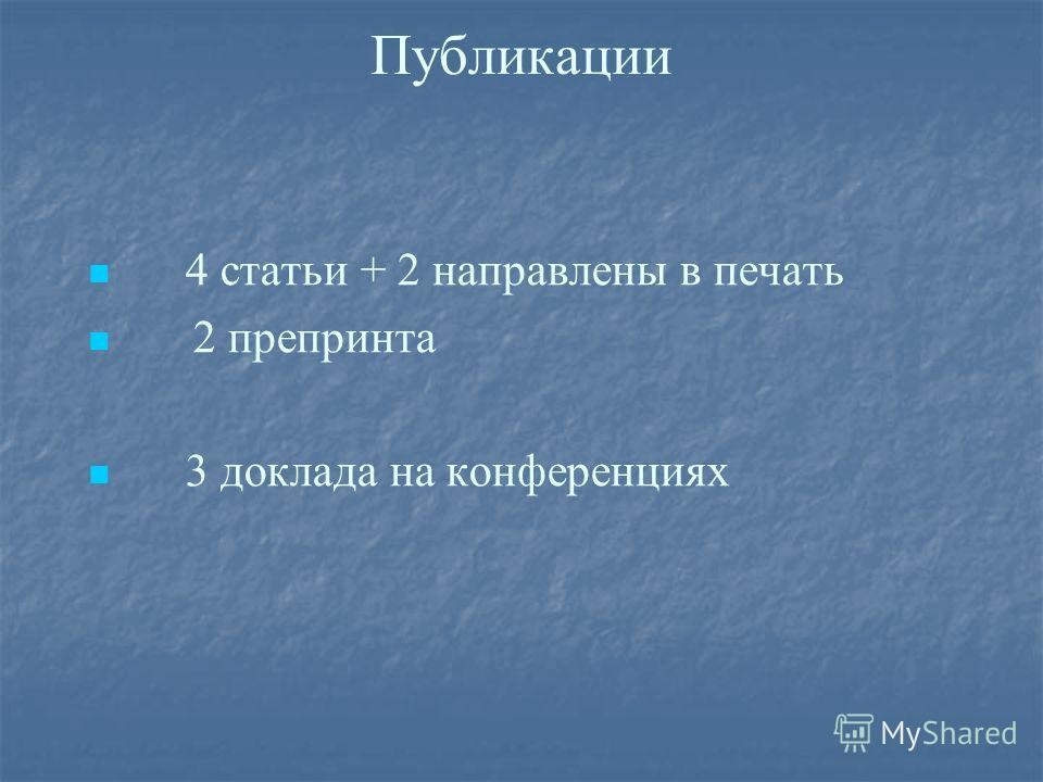 Публикации 4 статьи + 2 направлены в печать 2 препринта 3 доклада на конференциях