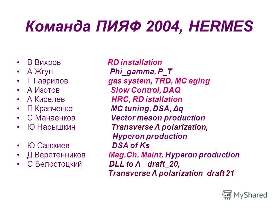 Команда ПИЯФ 2004, HERMES В Вихров RD installation А Жгун Phi_gamma, P_T Г Гаврилов gas system, TRD, MC aging А Изотов Slow Control, DAQ А Киселёв HRC, RD istallation П Кравченко MC tuning, DSA, Δq С Манаенков Vector meson production Ю Нарышкин Trans