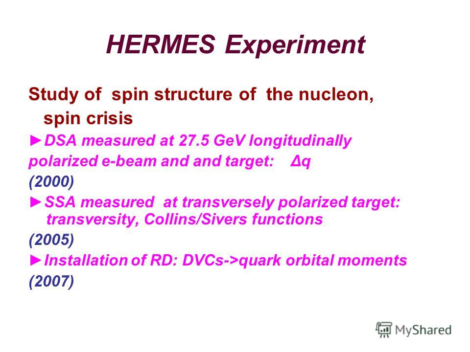 HERMES Experiment Study of spin structure of the nucleon, spin crisis DSA measured at 27.5 GeV longitudinally polarized e-beam and and target: Δq (2000) SSA measured at transversely polarized target: transversity, Collins/Sivers functions (2005) Inst