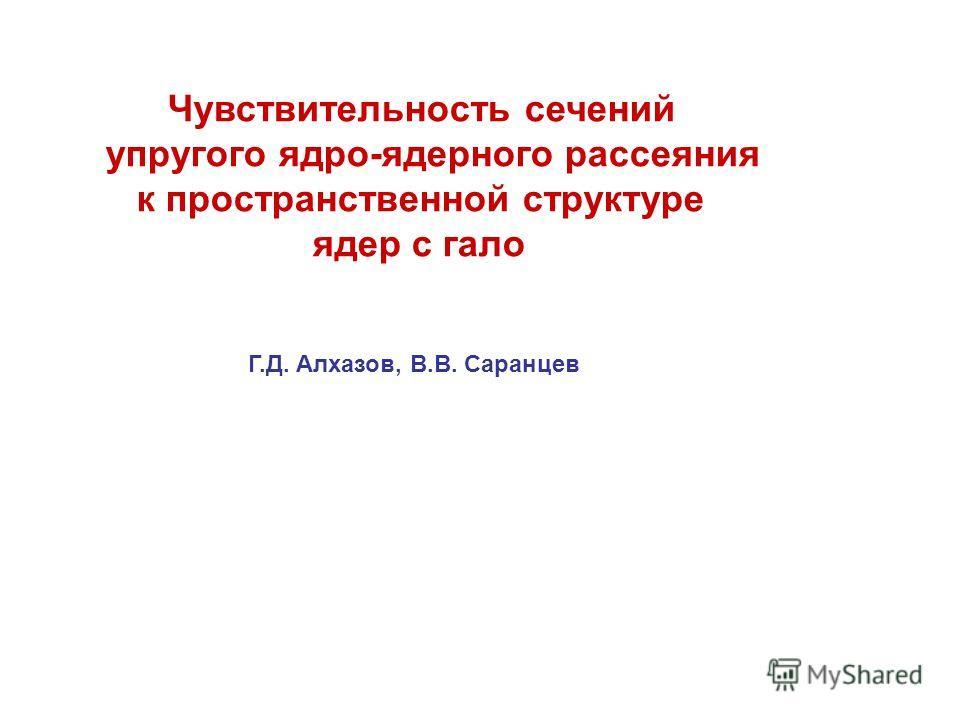 Чувствительность сечений упругого ядро-ядерного рассеяния к пространственной структуре ядер с гало Г.Д. Алхазов, В.В. Саранцев