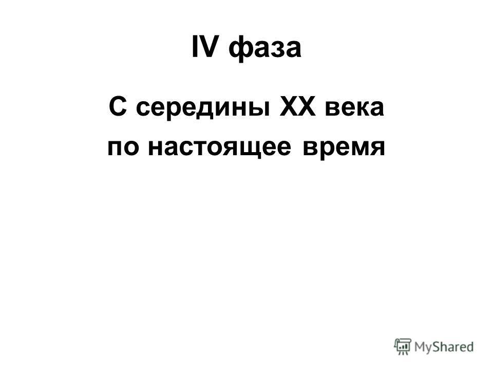 IV фаза С середины XX века по настоящее время