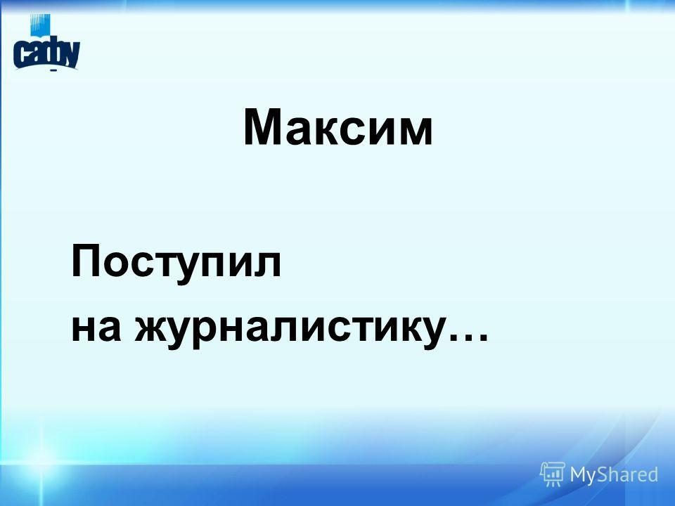 Максим Поступил на журналистику…