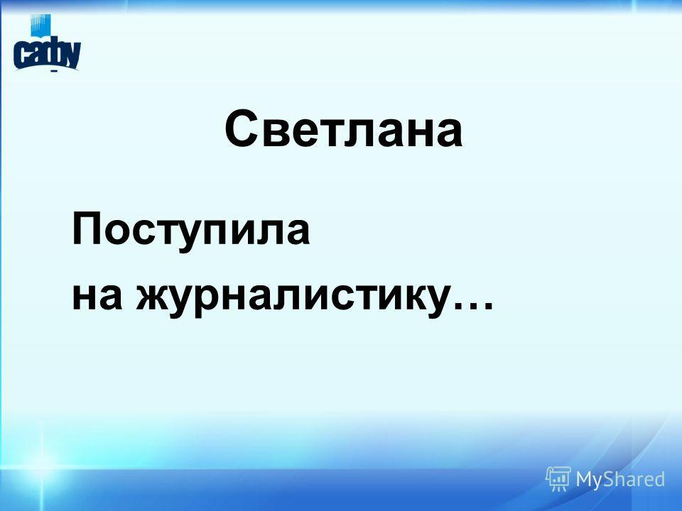 Светлана Поступила на журналистику…