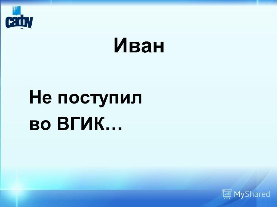 Иван Не поступил во ВГИК…