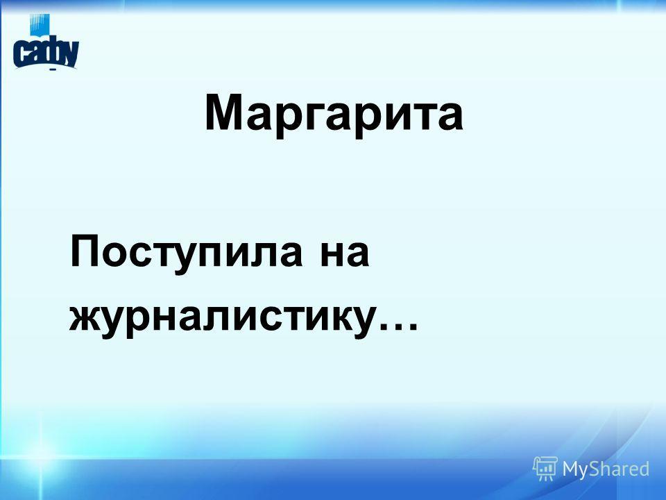 Маргарита Поступила на журналистику…