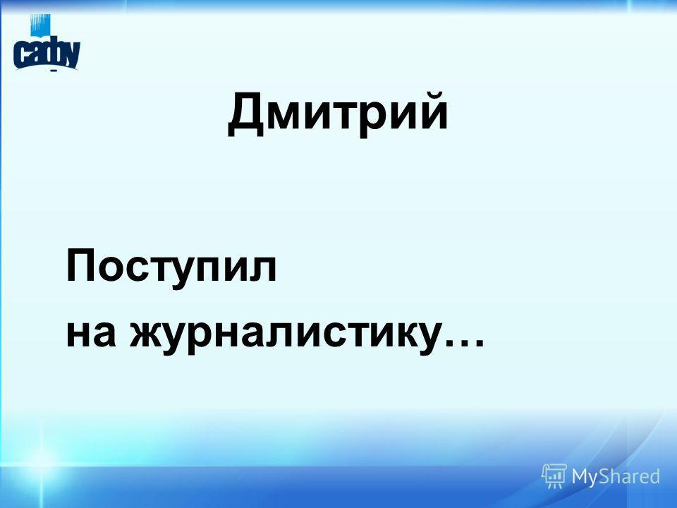 Дмитрий Поступил на журналистику…