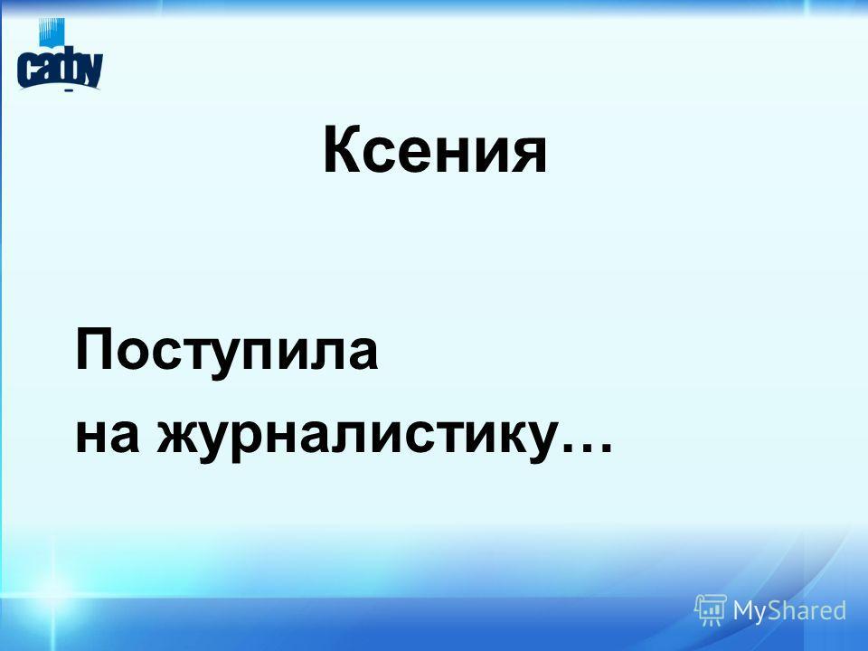 Ксения Поступила на журналистику…