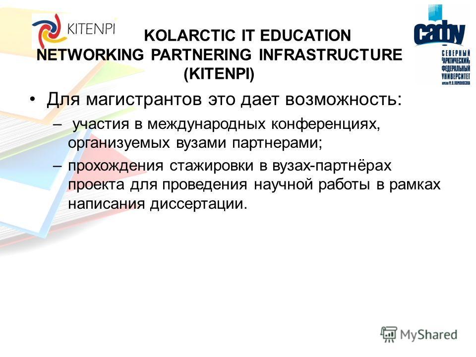 KOLARCTIC IT EDUCATION NETWORKING PARTNERING INFRASTRUCTURE (KITENPI) Для магистрантов это дает возможность: – участия в международных конференциях, организуемых вузами партнерами; –прохождения стажировки в вузах-партнёрах проекта для проведения науч