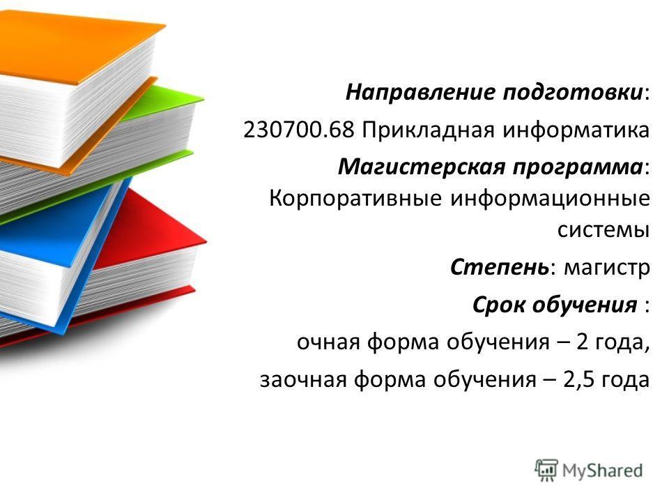 Направление подготовки: 230700.68 Прикладная информатика Магистерская программа: Корпоративные информационные системы Степень: магистр Срок обучения : очная форма обучения – 2 года, заочная форма обучения – 2,5 года