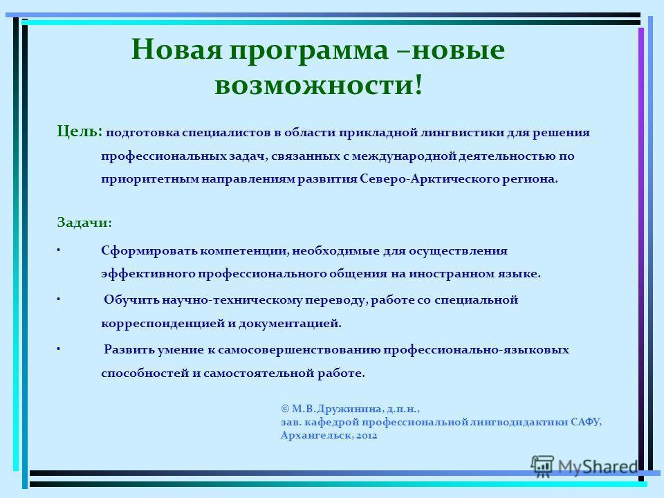 Цель: подготовка специалистов в области прикладной лингвистики для решения профессиональных задач, связанных с международной деятельностью по приоритетным направлениям развития Северо-Арктического региона. Задачи : Сформировать компетенции, необходим