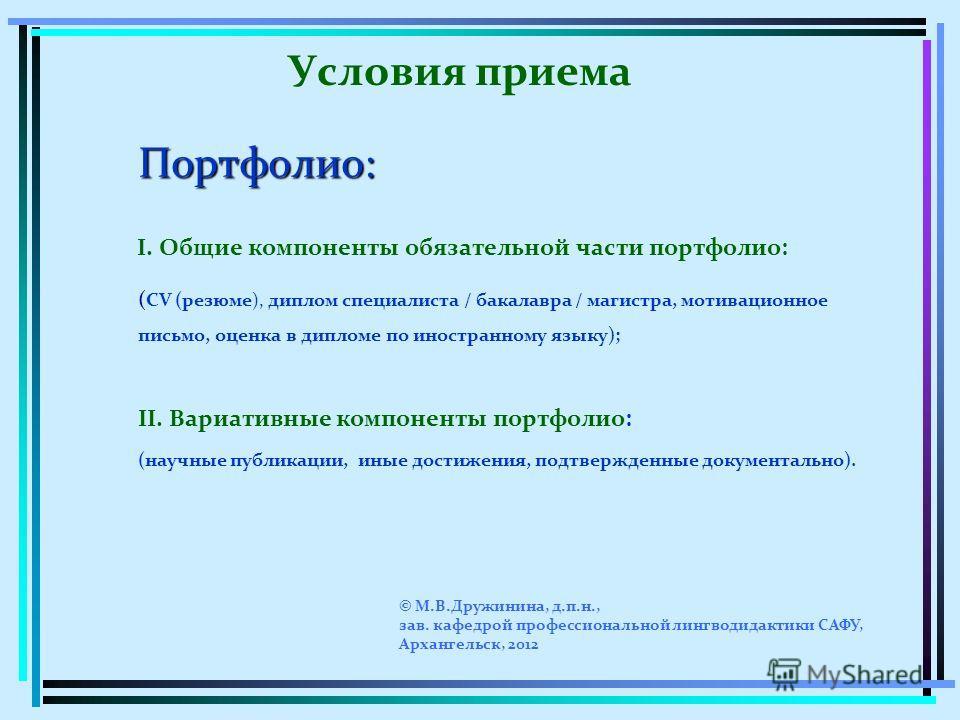 Условия приема Портфолио: I. Общие компоненты обязательной части портфолио: ( CV (резюме), диплом специалиста / бакалавра / магистра, мотивационное письмо, оценка в дипломе по иностранному языку); II. Вариативные компоненты портфолио: (научные публик