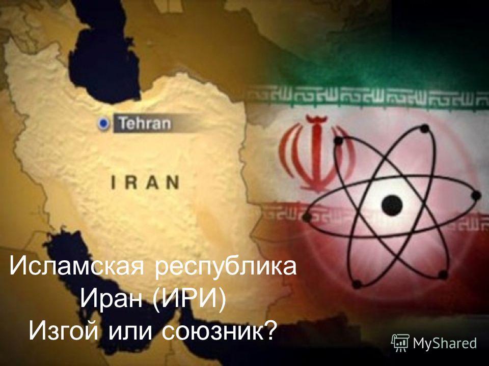 Исламская республика Иран (ИРИ) Изгой или союзник?
