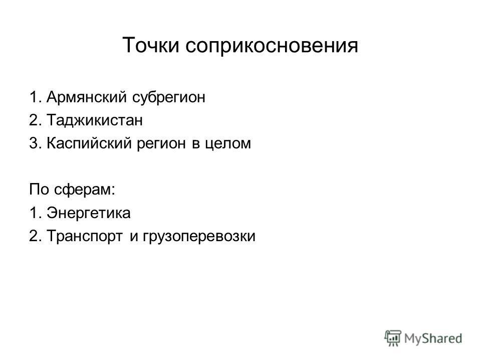 Точки соприкосновения 1. Армянский субрегион 2. Таджикистан 3. Каспийский регион в целом По сферам: 1. Энергетика 2. Транспорт и грузоперевозки