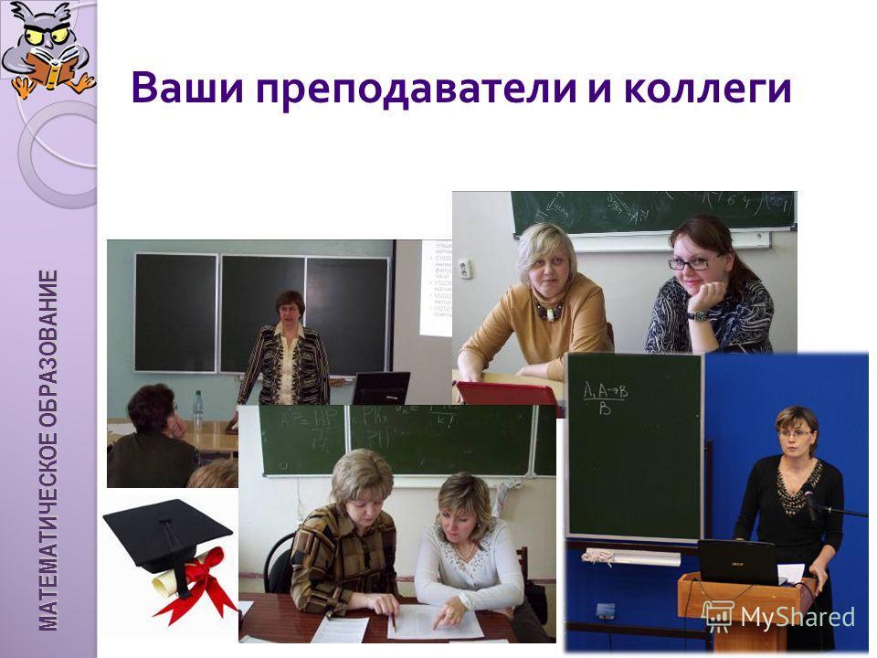 Ваши преподаватели и коллеги МАТЕМАТИЧЕСКОЕ ОБРАЗОВАНИЕ