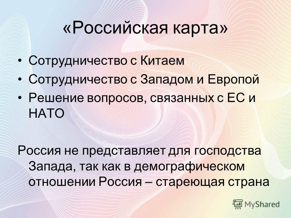 «Российская карта» Сотрудничество с Китаем Сотрудничество с Западом и Европой Решение вопросов, связанных с ЕС и НАТО Россия не представляет для господства Запада, так как в демографическом отношении Россия – стареющая страна