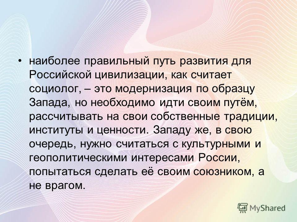 наиболее правильный путь развития для Российской цивилизации, как считает социолог, – это модернизация по образцу Запада, но необходимо идти своим путём, рассчитывать на свои собственные традиции, институты и ценности. Западу же, в свою очередь, нужн
