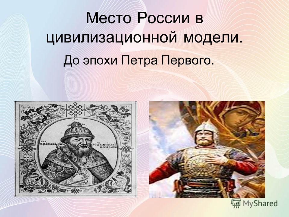 Место России в цивилизационной модели. До эпохи Петра Первого.
