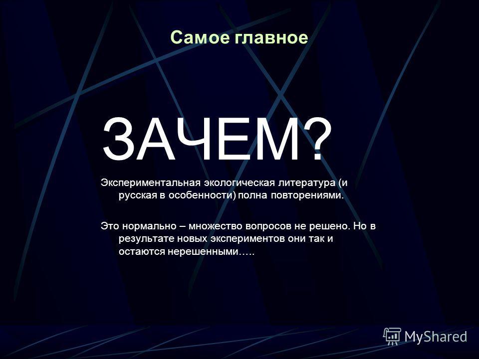 Самое главное ЗАЧЕМ? Экспериментальная экологическая литература (и русская в особенности) полна повторениями. Это нормально – множество вопросов не решено. Но в результате новых экспериментов они так и остаются нерешенными…..