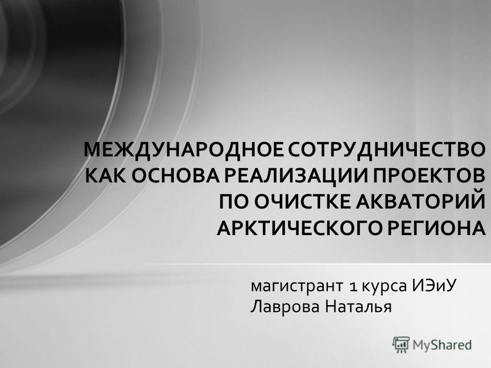 магистрант 1 курса ИЭиУ Лаврова Наталья МЕЖДУНАРОДНОЕ СОТРУДНИЧЕСТВО КАК ОСНОВА РЕАЛИЗАЦИИ ПРОЕКТОВ ПО ОЧИСТКЕ АКВАТОРИЙ АРКТИЧЕСКОГО РЕГИОНА