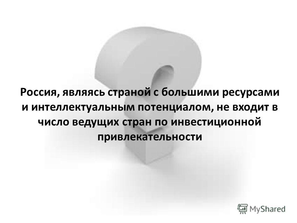 Россия, являясь страной с большими ресурсами и интеллектуальным потенциалом, не входит в число ведущих стран по инвестиционной привлекательности