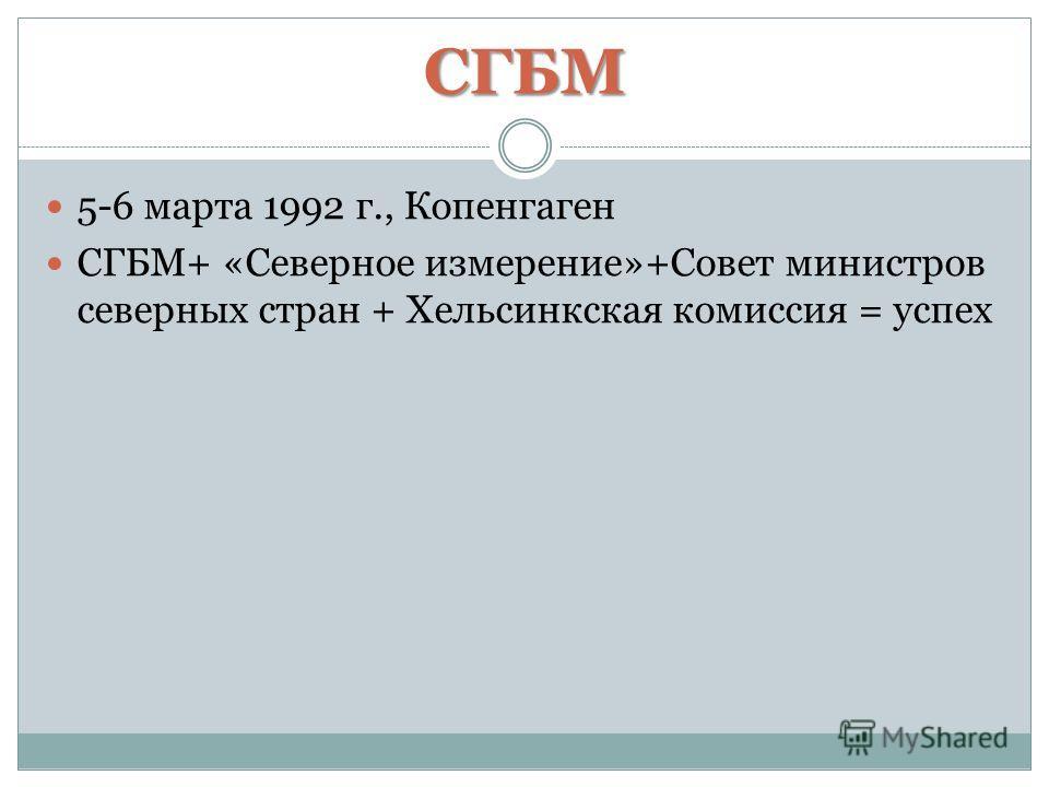 СГБМ 5-6 марта 1992 г., Копенгаген СГБМ+ «Северное измерение»+Совет министров северных стран + Хельсинкская комиссия = успех