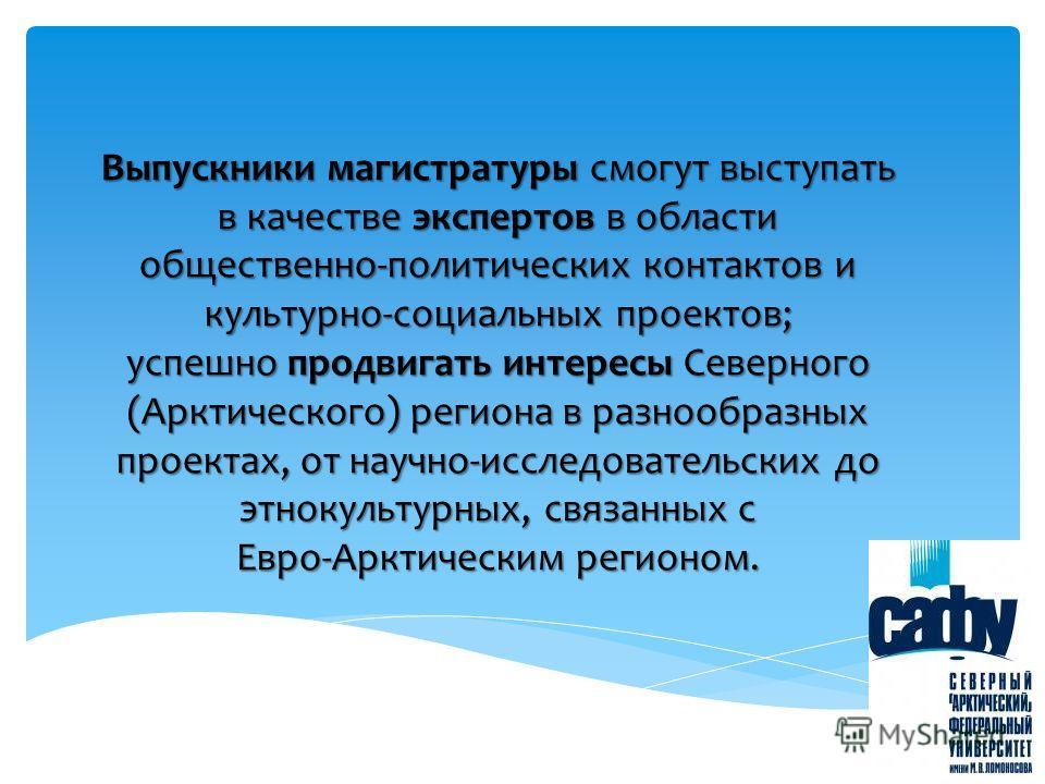 Выпускники магистратуры смогут выступать в качестве экспертов в области общественно-политических контактов и культурно-социальных проектов; успешно продвигать интересы Северного (Арктического) региона в разнообразных проектах, от научно-исследователь