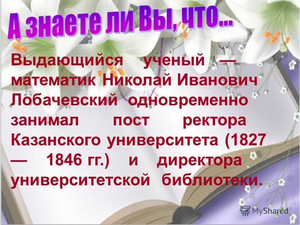 Выдающийся ученый математик Николай Иванович Лобачевский одновременно занимал пост ректора Казанского университета (1827 1846 гг.) и директора университетской библиотеки.