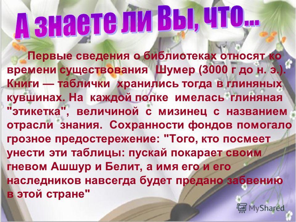 · Первые сведения о библиотеках относят ко времени существования Шумер (3000 г до н. э.). Книги таблички хранились тогда в глиняных кувшинах. На каждой полке имелась глиняная