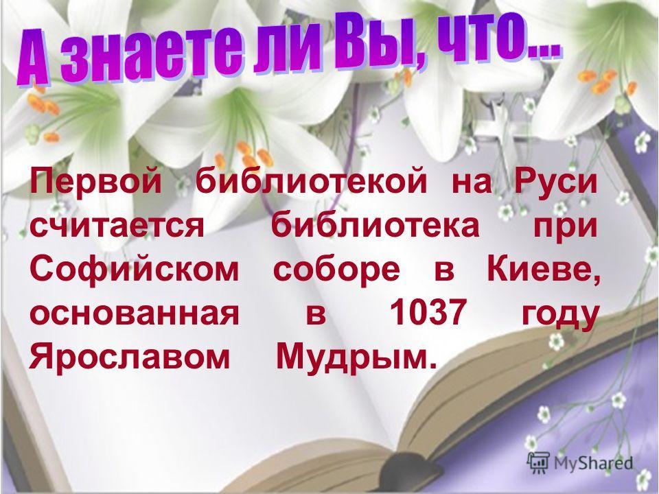 Первой библиотекой на Руси считается библиотека при Софийском соборе в Киеве, основанная в 1037 году Ярославом Мудрым.