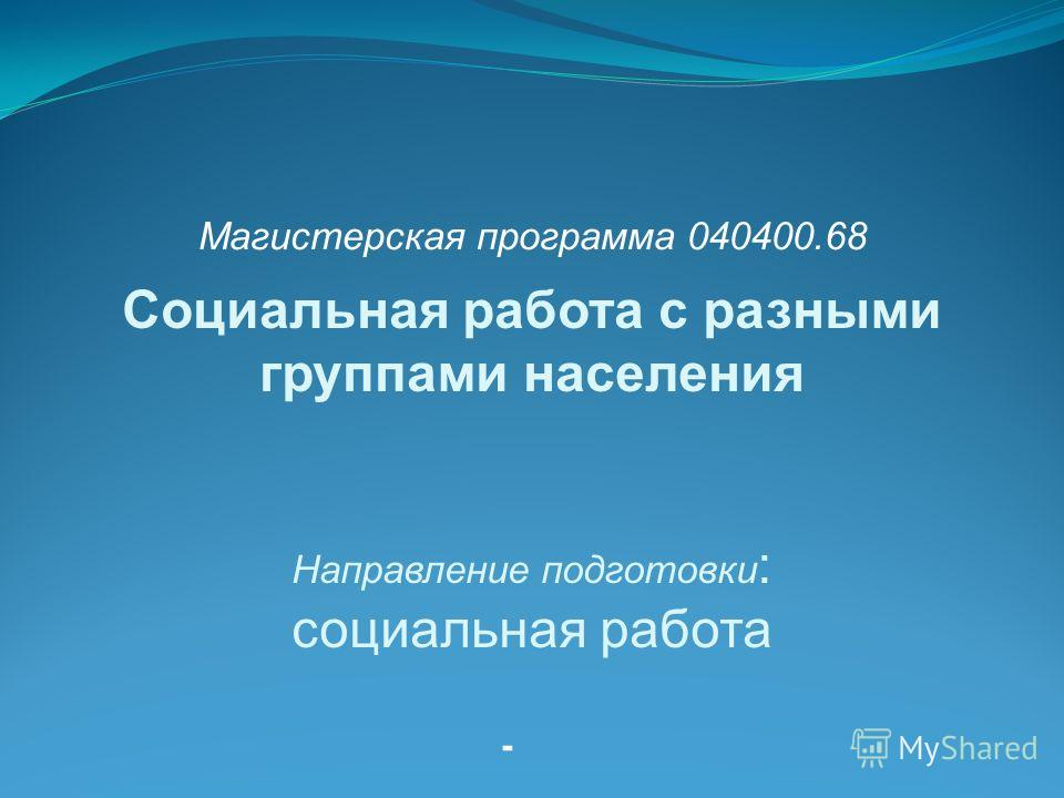 - Социальная работа с разными группами населения Направление подготовки : социальная работа Магистерская программа 040400.68