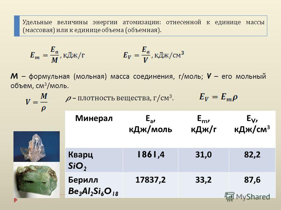 Удельные величины энергии атомизации : отнесенной к единице массы ( массовая ) или к единице объема ( объемная ). M – формульная ( мольная ) масса соединения, г / моль ; V – его мольный объем, см 3 / моль. – плотность вещества, г/см 3. МинералЕ а, кД