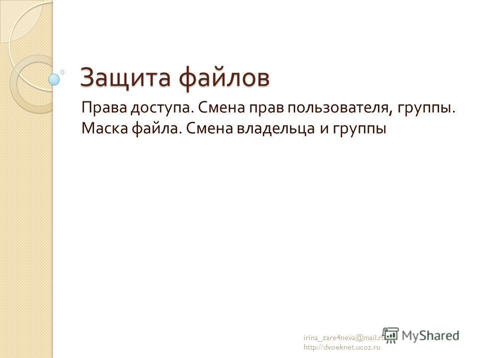 Защита файлов Права доступа. Смена прав пользователя, группы. Маска файла. Смена владельца и группы irina_zare4neva@mail.ru http://dvoeknet.ucoz.ru