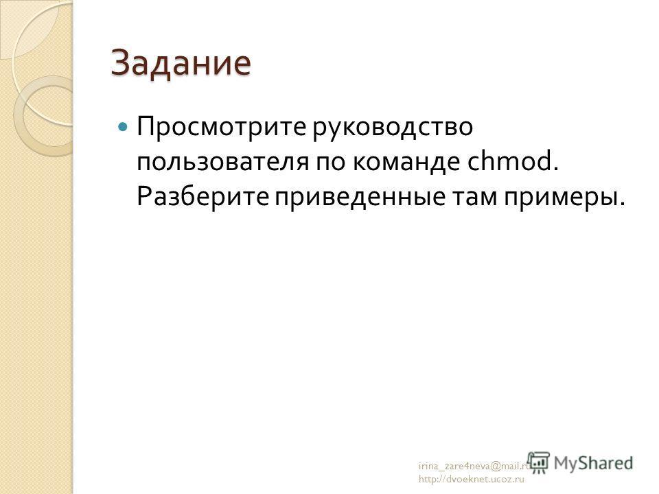 Задание Просмотрите руководство пользователя по команде chmod. Разберите приведенные там примеры. irina_zare4neva@mail.ru http://dvoeknet.ucoz.ru