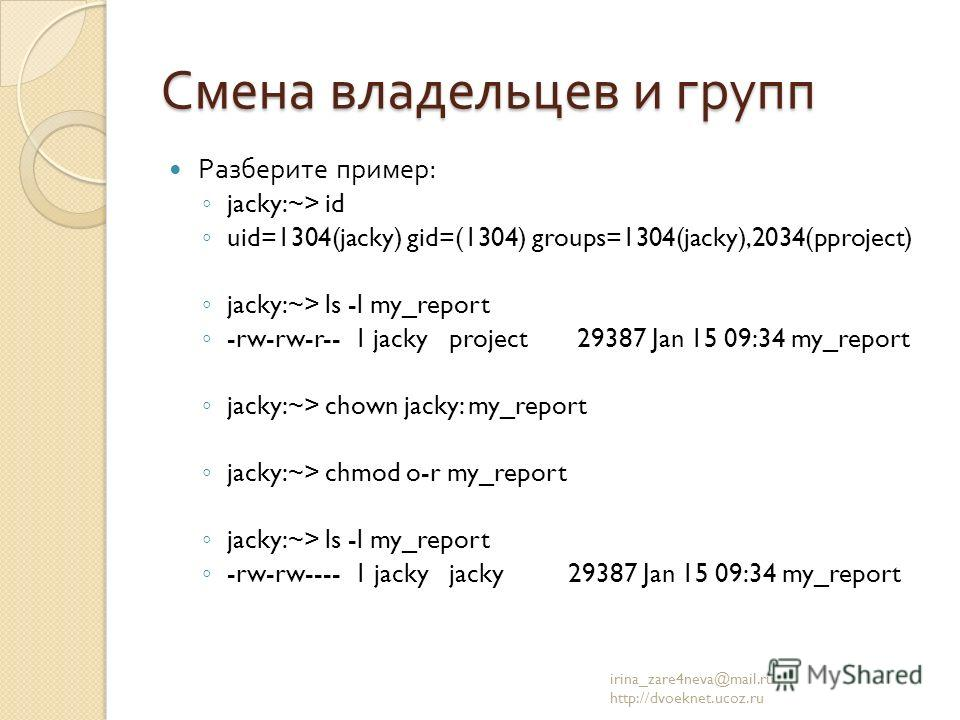 Смена владельцев и групп Разберите пример : jacky:~> id uid=1304(jacky) gid=(1304) groups=1304(jacky),2034(pproject) jacky:~> ls -l my_report -rw-rw-r-- 1 jacky project 29387 Jan 15 09:34 my_report jacky:~> chown jacky: my_report jacky:~> chmod o-r m