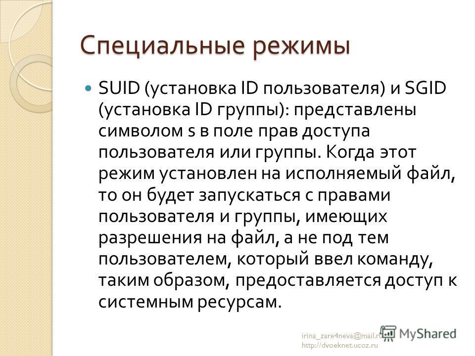 Специальные режимы SUID ( установка ID пользователя ) и SGID ( установка ID группы ): представлены символом s в поле прав доступа пользователя или группы. Когда этот режим установлен на исполняемый файл, то он будет запускаться с правами пользователя