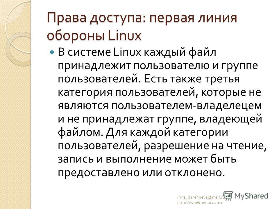 Права доступа : первая линия обороны Linux В системе Linux каждый файл принадлежит пользователю и группе пользователей. Есть также третья категория пользователей, которые не являются пользователем - владелецем и не принадлежат группе, владеющей файло