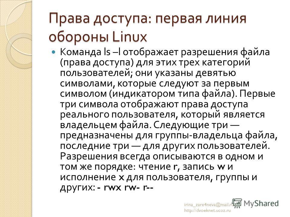 Права доступа : первая линия обороны Linux Команда ls –l отображает разрешения файла ( права доступа ) для этих трех категорий пользователей ; они указаны девятью символами, которые следуют за первым символом ( индикатором типа файла ). Первые три си