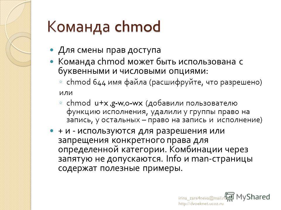 Команда chmod Для смены прав доступа Команда chmod может быть использована с буквенными и числовыми опциями : chmod 644 имя файла ( расшифруйте, что разрешено ) или chmod u+x,g-w,o-wx ( добавили пользователю функцию исполнения, удалили у группы право