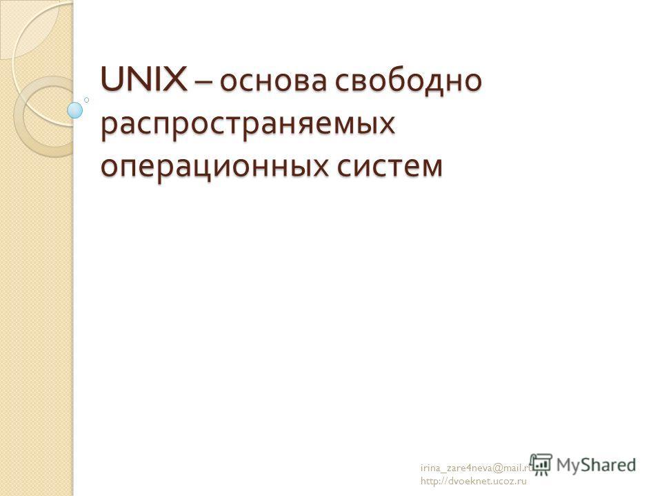 UNIX – основа свободно распространяемых операционных систем irina_zare4neva@mail.ru http://dvoeknet.ucoz.ru