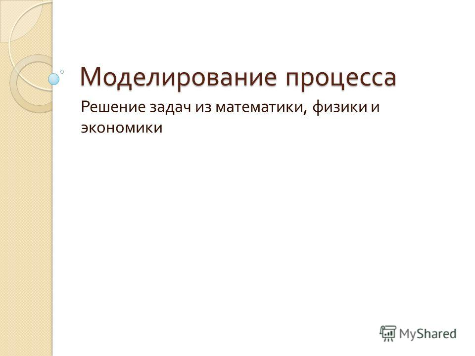 Моделирование процесса Решение задач из математики, физики и экономики