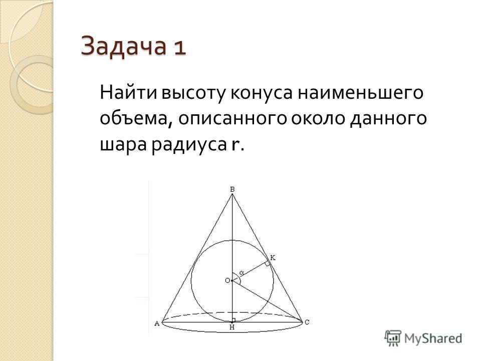 Задача 1 Найти высоту конуса наименьшего объема, описанного около данного шара радиуса r.