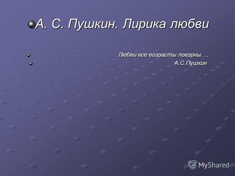 А. С. Пушкин. Лирика любви Любви все возрасты покорны…. Любви все возрасты покорны…. А.С.Пушкин А.С.Пушкин