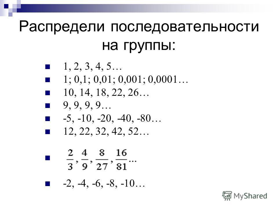 Распредели последовательности на группы: 1, 2, 3, 4, 5… 1; 0,1; 0,01; 0,001; 0,0001… 10, 14, 18, 22, 26… 9, 9, 9, 9… -5, -10, -20, -40, -80… 12, 22, 32, 42, 52… -2, -4, -6, -8, -10…