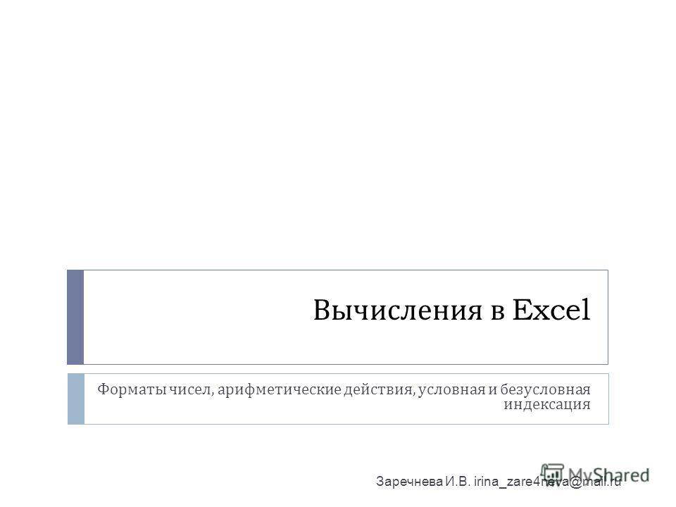 Вычисления в Excel Форматы чисел, арифметические действия, условная и безусловная индексация Заречнева И.В. irina_zare4neva@mail.ru